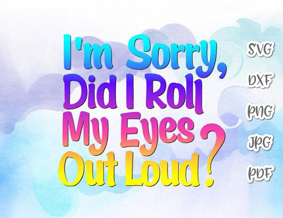 Sarcastic SVG I'm Sorry Did I Roll My Eyes Out Loud Vector Clipart