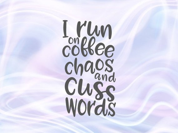 I Run on Coffee Chaos and Cuss Words SVG Saying Quote Coffee Mug Tumbler Print