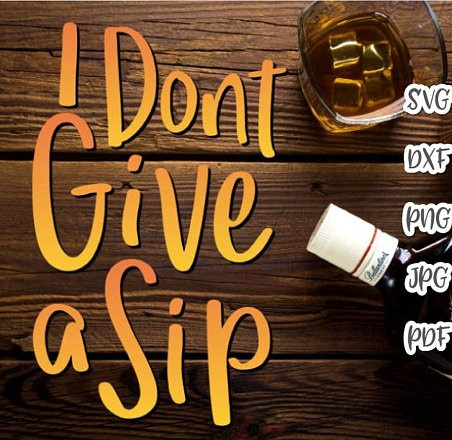 I Dont Give a Sip SVG Wine Saying Quote Drinking Glass Sign Alcohol Lover Gift