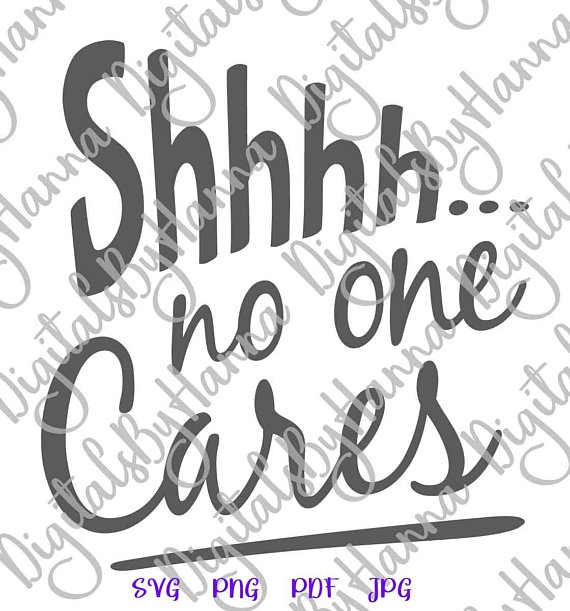 shhh no one cares svg funny quote hand lettering tee word print