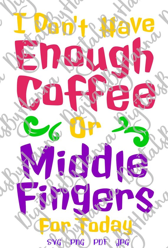 svg files for cricut i don't have enough coffee or middle fingers for today quote print cut