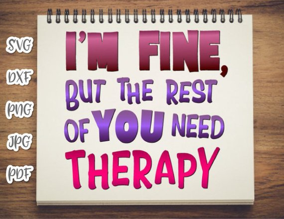 I'm Fine but the Rest of You Need Therapy SVG Funny Quote Sign tShirt Tee Print