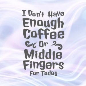 I Don't Have Enough Coffee or Middle Fingers for Today SVG Sign Cup Mug Print Clipart