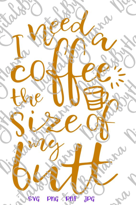 Coffee Clipart Saying I Need Coffee The Size of my Butt SVG Cup Mug Tumbler