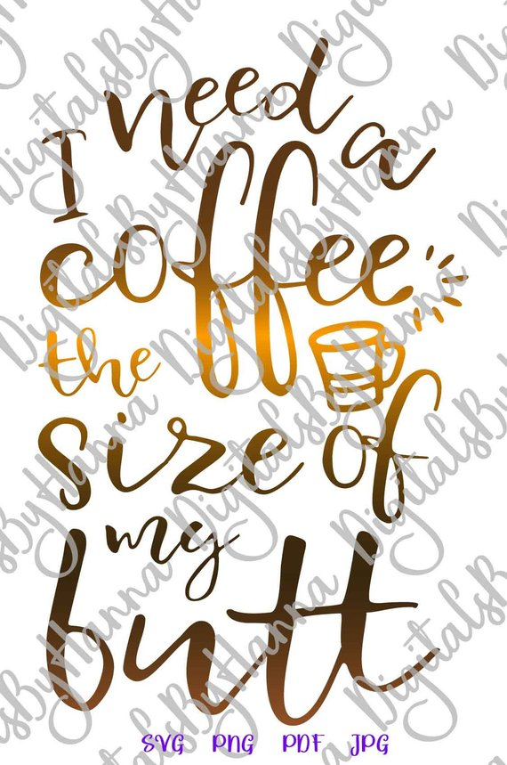 Coffee SVG Files for Cricut Saying I Need Coffee The Size of my Butt Funny Quote Sign