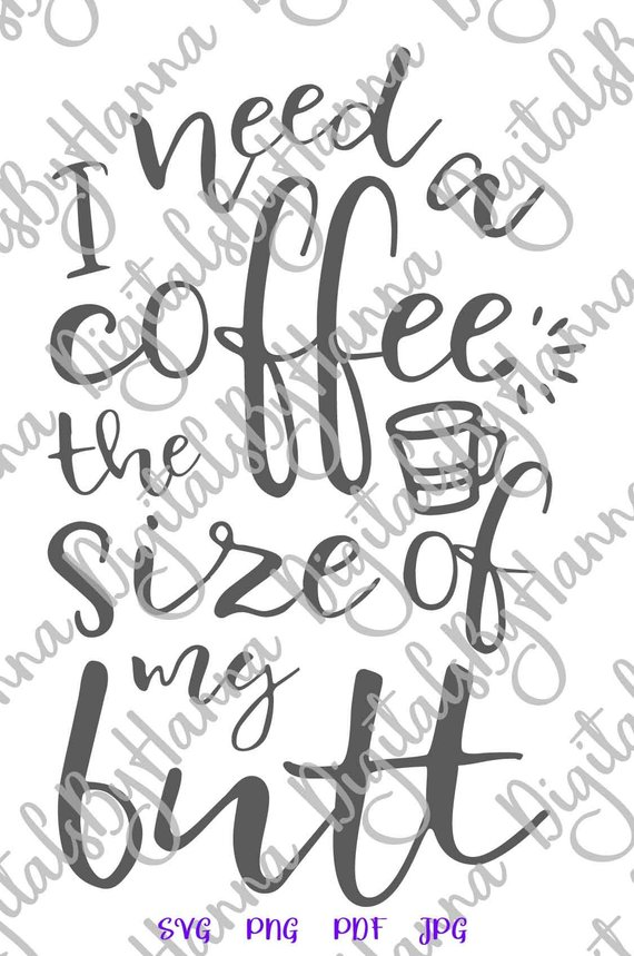 I Need Coffee The Size of my Butt SVG Sign Cup Mug Tumbler Word Print