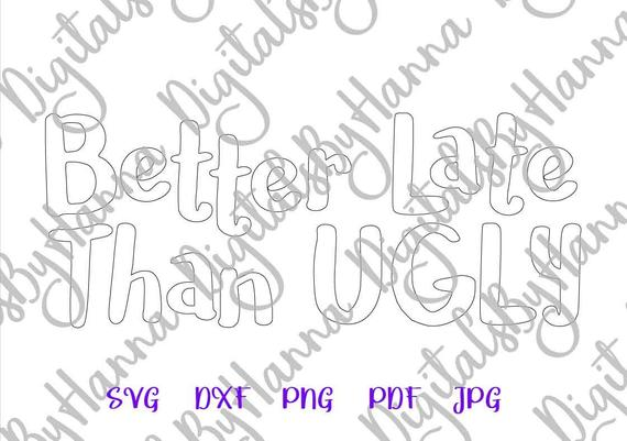 Girl Quote SVG Better Late Than Ugly Sarcastic Lettering Print Silhouette Cut