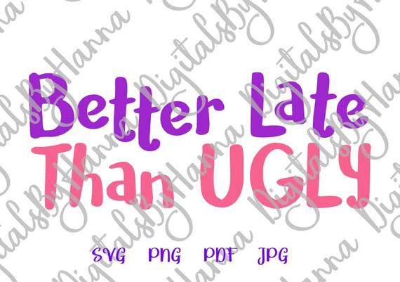 Girl Quote SVG Files for Cricut Saying Better Late Than Ugly SVG Funny Quote Sarcastic tShirt Print