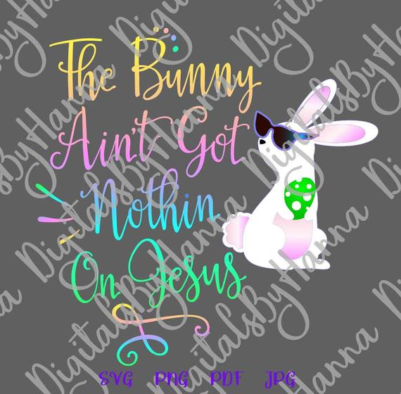 Happy Easter SVG Files for Cricut Saying Bunny Ain't Got Nothing on Jesus SVG Christian Print Cut