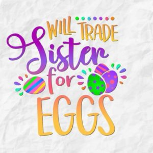 Happy Easter SVG Will Trade Sister for Eggs Hunt t-Shirt Baby Onesie Print