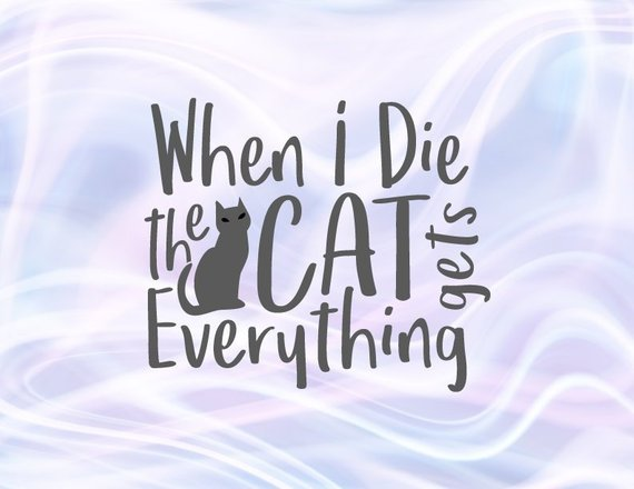 Sarcastic SVG Files for Cricut Saying When I Die My Cat Gets Everything Funny Quote