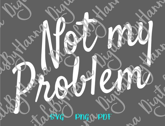 Sarcastic SVG Not My Problem Funny Quote Indifference Sign Mug Cup t-Shirt Word Print