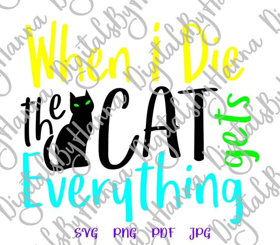 Sarcastic SVG When I Die My Cat Gets Everything SVG Funny Quote Sign Pet Lover tShirt