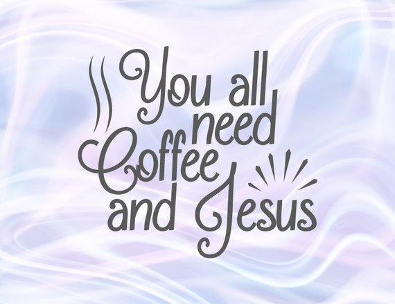 Coffee SVG Files for Cricut You All Need Coffee and Jesus Funny Quote Print Clipart