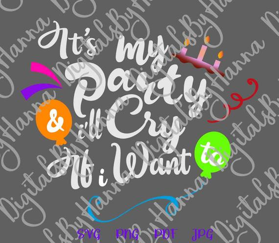 Happy Birthday SVG Its My Party and I'll Cry if I Want SVG Funny Quote tShirt Print cut