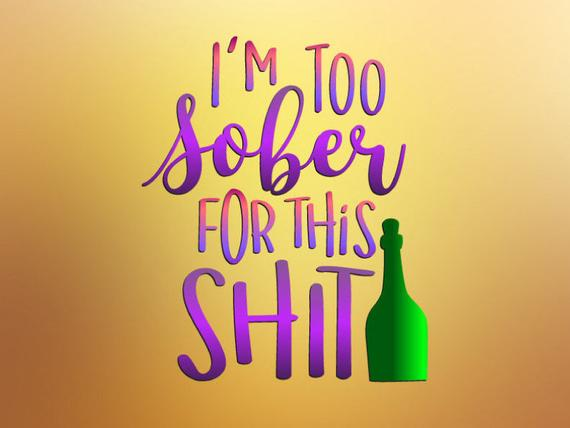 I'm Too Sober for This Shit SVG Funny Quote Sign Alcohol Wine Glass Print