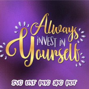 Inspirational SVG Always Invest in Yourself Motivational Encouraging Quote Print Cut