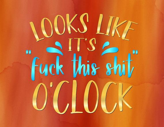 Office SVG Looks Like its Fuck This Shit O'Clock Funny Quote Sarcastic t-Shirt Print