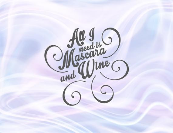 Wine SVG Files for Cricut Saying All I Need is Mascara and Wine Funny Quote Alcohol Lover Glass