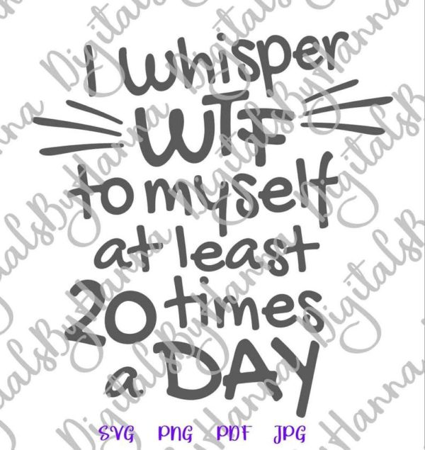 Funny SVG File for Cricut Saying I Whisper WTF to Myself at least 20 times a Day SVG Swear Quote Print