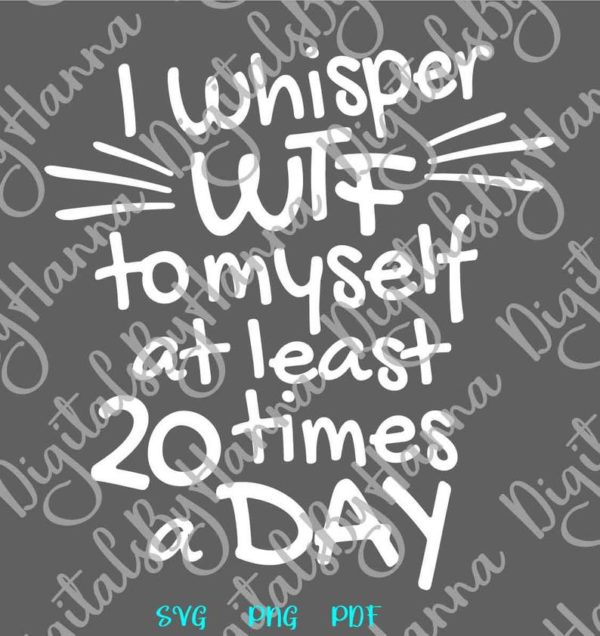 Funny SVG Swear Saying I Whisper WTF to Myself at least 20 times a Day Quote Print Sublimation
