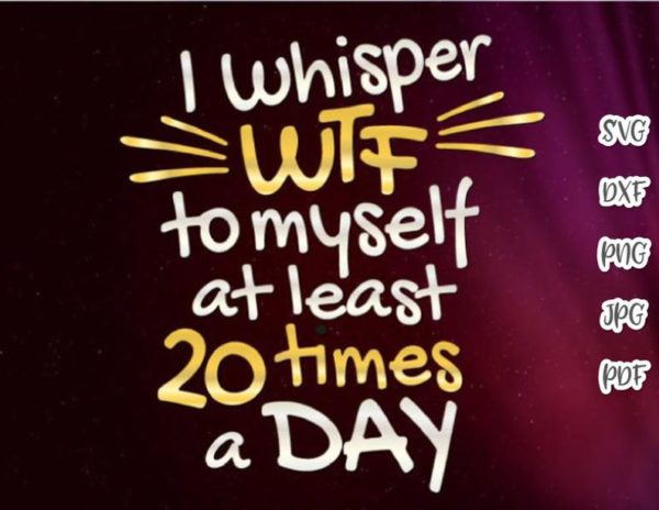 Funny Swear SVG Saying I Whisper WTF to Myself at least 20 times a Day Sign Print Cut