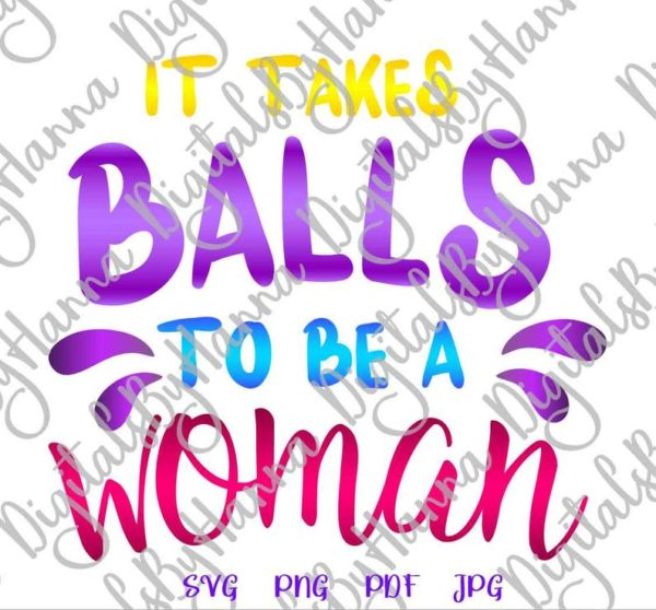 Girl Quotes SVG it Takes Balls to be a Woman Feminism Tee Word Cut Print Sublimation