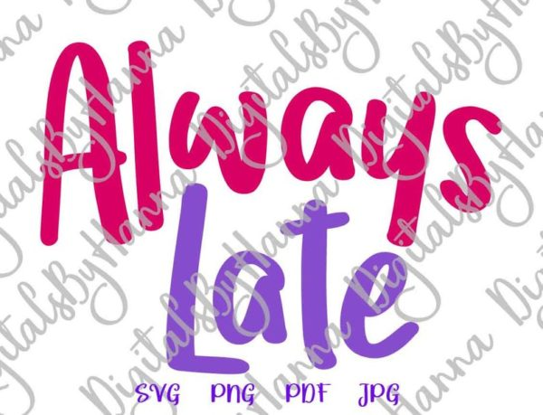 Sarcastic SVG Always Late Funny Quote t-Shirt Tumbler Mug Cup Cut Print