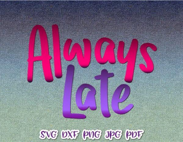 Sarcastic SVG Always Late Funny Quote tShirt Tumbler Mug Cut Print Clipart